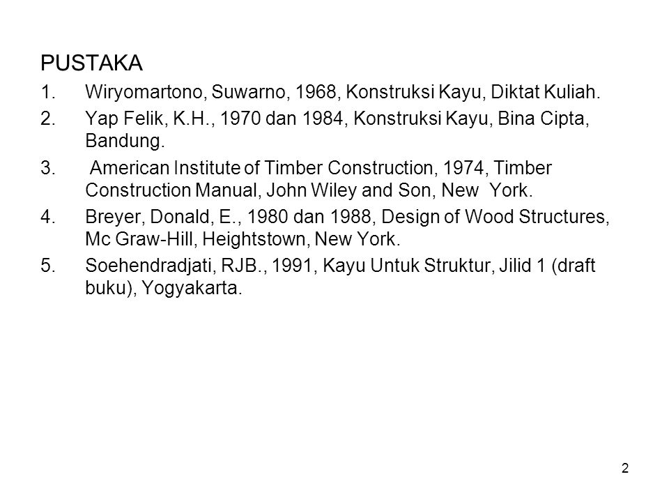 2 PUSTAKA 1.Wiryomartono, Suwarno, 1968, Konstruksi Kayu, Diktat Kuliah. 2.Yap Felik, K.H., 1970 dan 1984, Konstruksi Kayu, Bina Cipta, Bandung. 3. Am