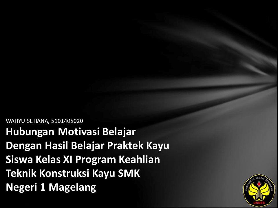 WAHYU SETIANA, 5101405020 Hubungan Motivasi Belajar Dengan Hasil Belajar Praktek Kayu Siswa Kelas XI Program Keahlian Teknik Konstruksi Kayu SMK Negeri 1 Magelang