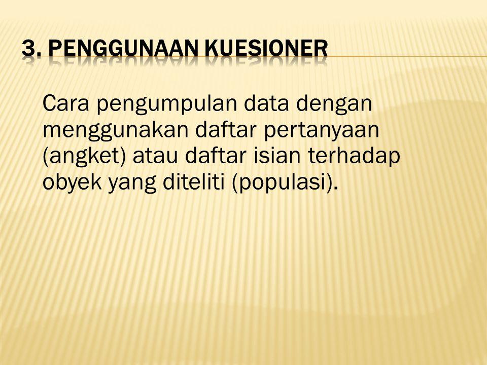 Cara pengumpulan data dengan menggunakan daftar pertanyaan (angket) atau daftar isian terhadap obyek yang diteliti (populasi).