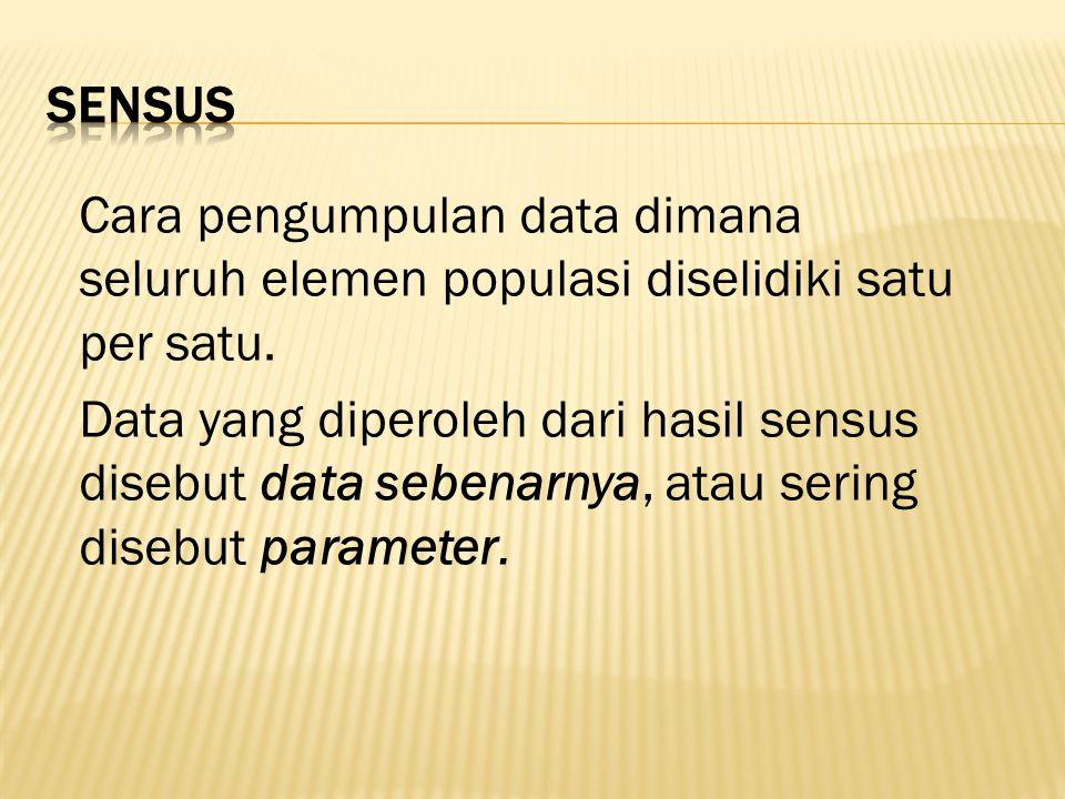 Cara pengumpulan data dimana seluruh elemen populasi diselidiki satu per satu. Data yang diperoleh dari hasil sensus disebut data sebenarnya, atau ser