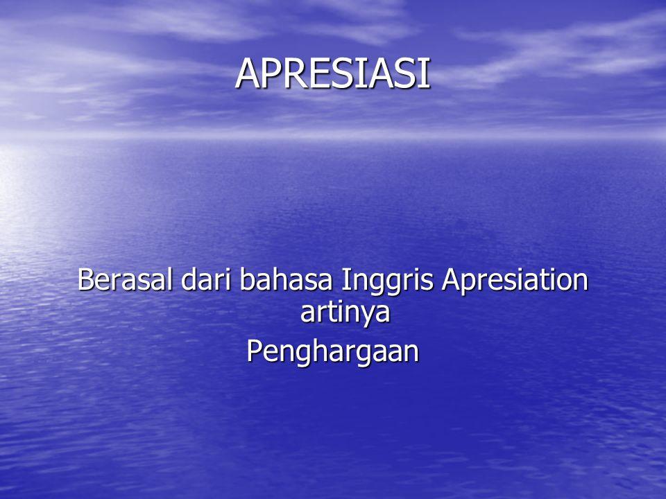APRESIASI Berasal dari bahasa Inggris Apresiation artinya Penghargaan