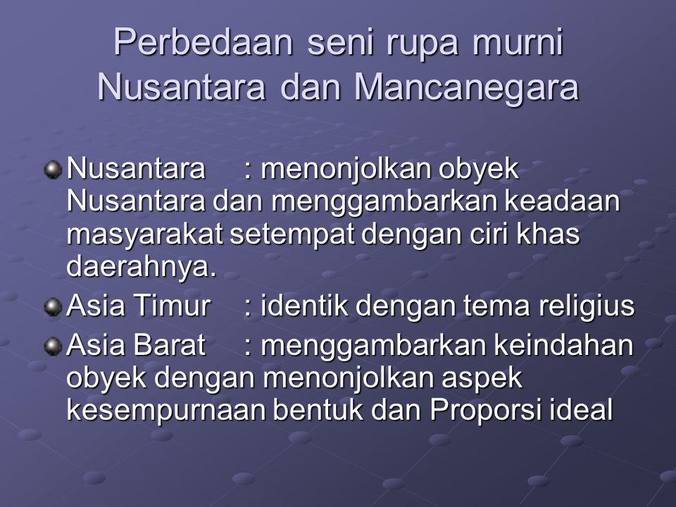 Perbedaan seni rupa murni Nusantara dan Mancanegara Nusantara: menonjolkan obyek Nusantara dan menggambarkan keadaan masyarakat setempat dengan ciri khas daerahnya.