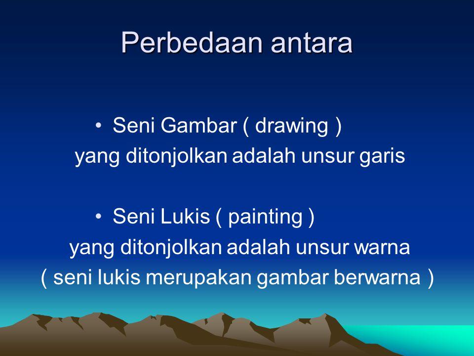Perbedaan antara Seni Gambar ( drawing ) yang ditonjolkan adalah unsur garis Seni Lukis ( painting ) yang ditonjolkan adalah unsur warna ( seni lukis merupakan gambar berwarna )