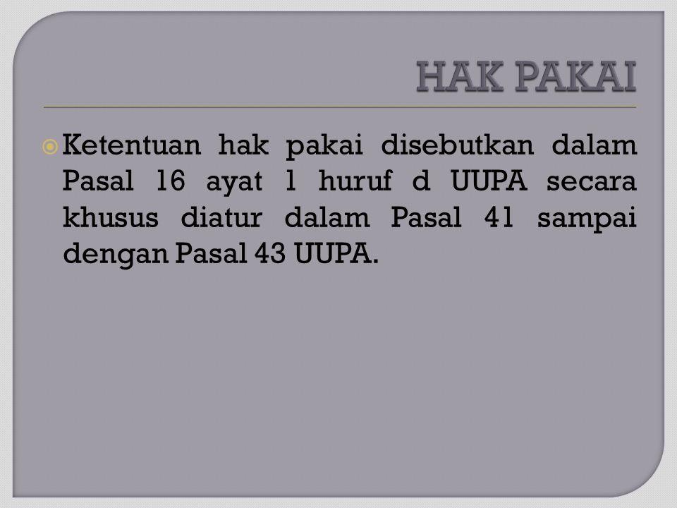  Ketentuan hak pakai disebutkan dalam Pasal 16 ayat 1 huruf d UUPA secara khusus diatur dalam Pasal 41 sampai dengan Pasal 43 UUPA.