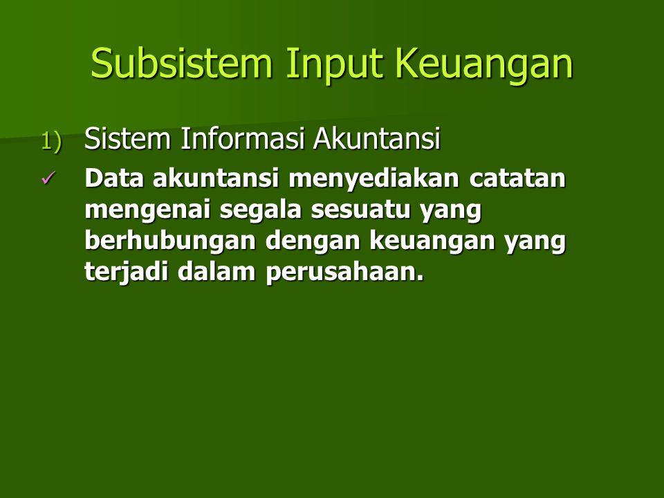 Subsistem Input Keuangan 1) Sistem Informasi Akuntansi Data akuntansi menyediakan catatan mengenai segala sesuatu yang berhubungan dengan keuangan yan