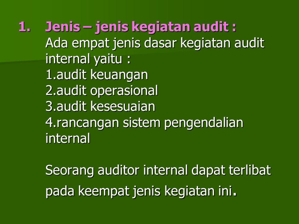 1.Jenis – jenis kegiatan audit : Ada empat jenis dasar kegiatan audit internal yaitu : 1.audit keuangan 2.audit operasional 3.audit kesesuaian 4.ranca