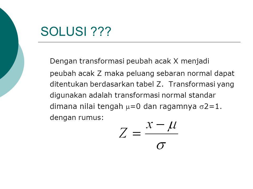SOLUSI ??? Dengan transformasi peubah acak X menjadi peubah acak Z maka peluang sebaran normal dapat ditentukan berdasarkan tabel Z. Transformasi yang