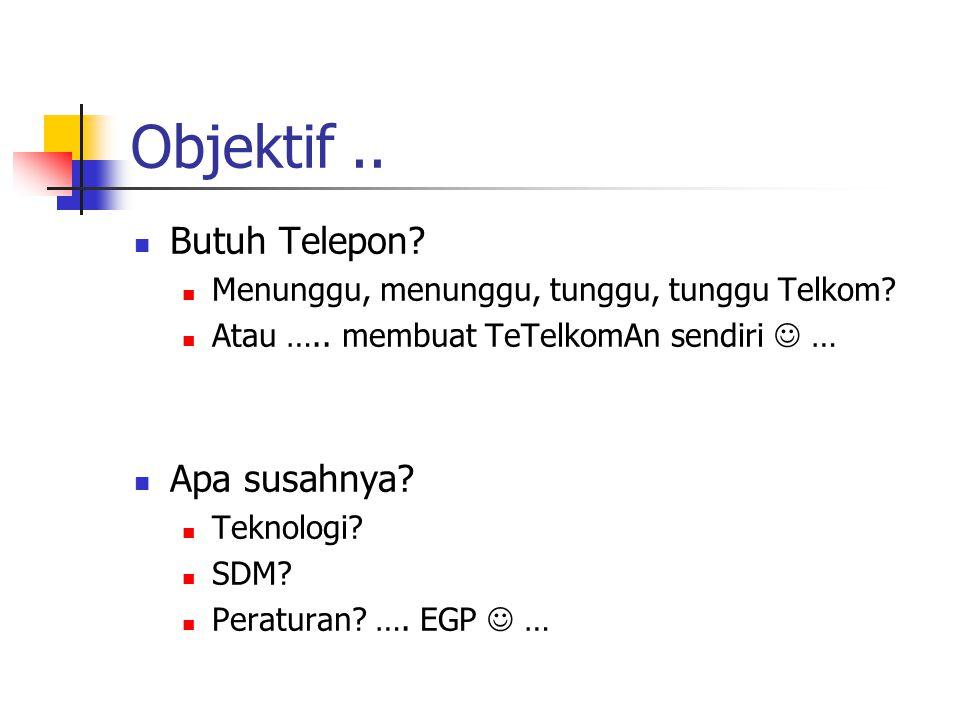 Objektif.. Butuh Telepon? Menunggu, menunggu, tunggu, tunggu Telkom? Atau ….. membuat TeTelkomAn sendiri … Apa susahnya? Teknologi? SDM? Peraturan? ….