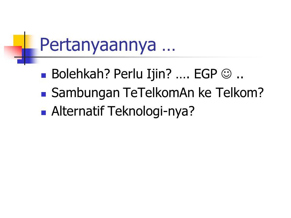 Pertanyaannya … Bolehkah? Perlu Ijin? …. EGP.. Sambungan TeTelkomAn ke Telkom? Alternatif Teknologi-nya?