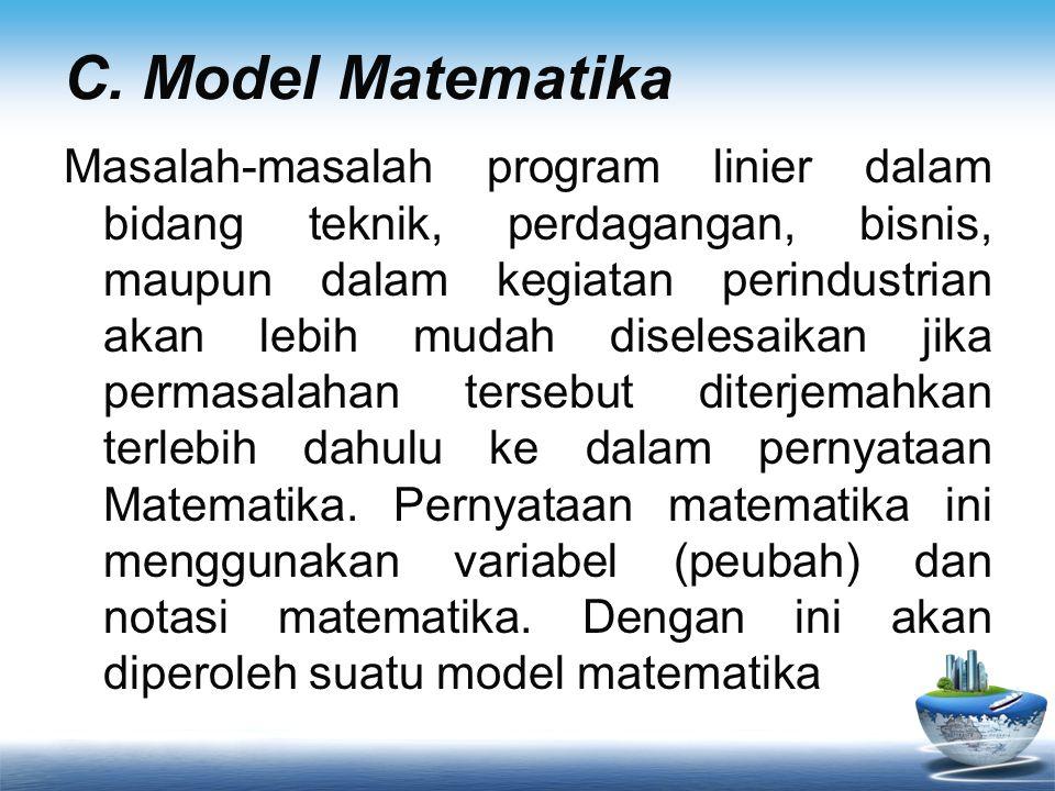 C. Model Matematika Masalah-masalah program linier dalam bidang teknik, perdagangan, bisnis, maupun dalam kegiatan perindustrian akan lebih mudah dise