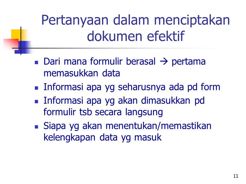 11 Pertanyaan dalam menciptakan dokumen efektif Dari mana formulir berasal  pertama memasukkan data Informasi apa yg seharusnya ada pd form Informasi apa yg akan dimasukkan pd formulir tsb secara langsung Siapa yg akan menentukan/memastikan kelengkapan data yg masuk