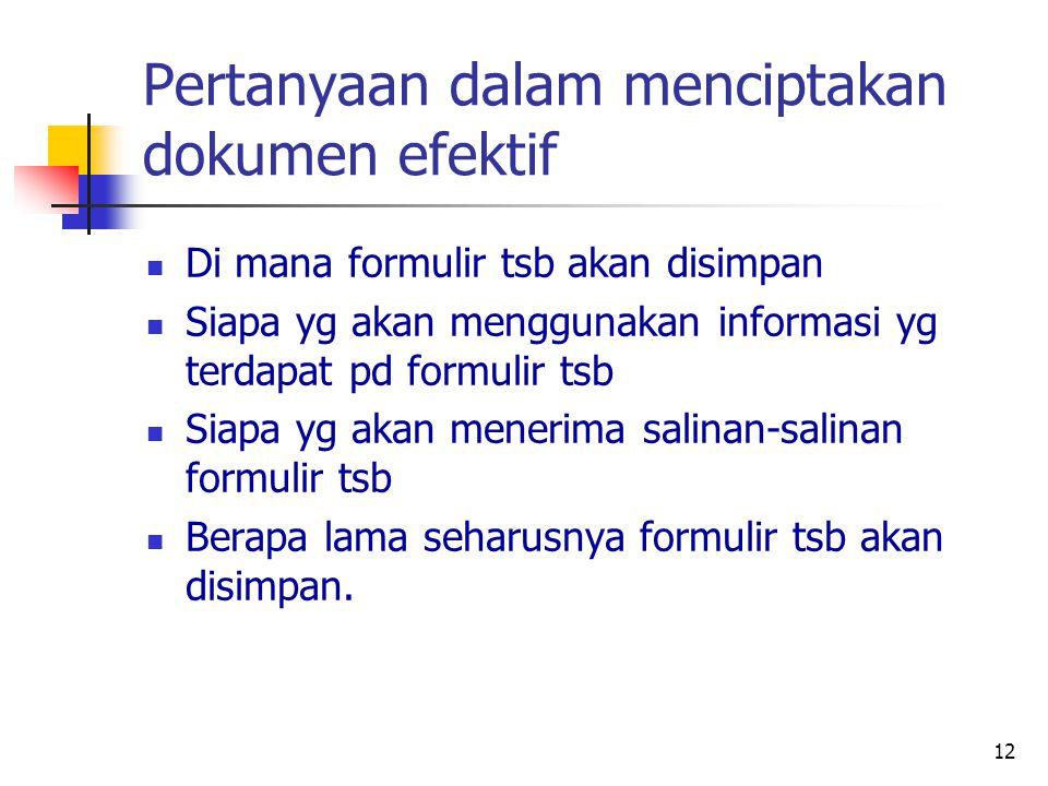 12 Pertanyaan dalam menciptakan dokumen efektif Di mana formulir tsb akan disimpan Siapa yg akan menggunakan informasi yg terdapat pd formulir tsb Siapa yg akan menerima salinan-salinan formulir tsb Berapa lama seharusnya formulir tsb akan disimpan.