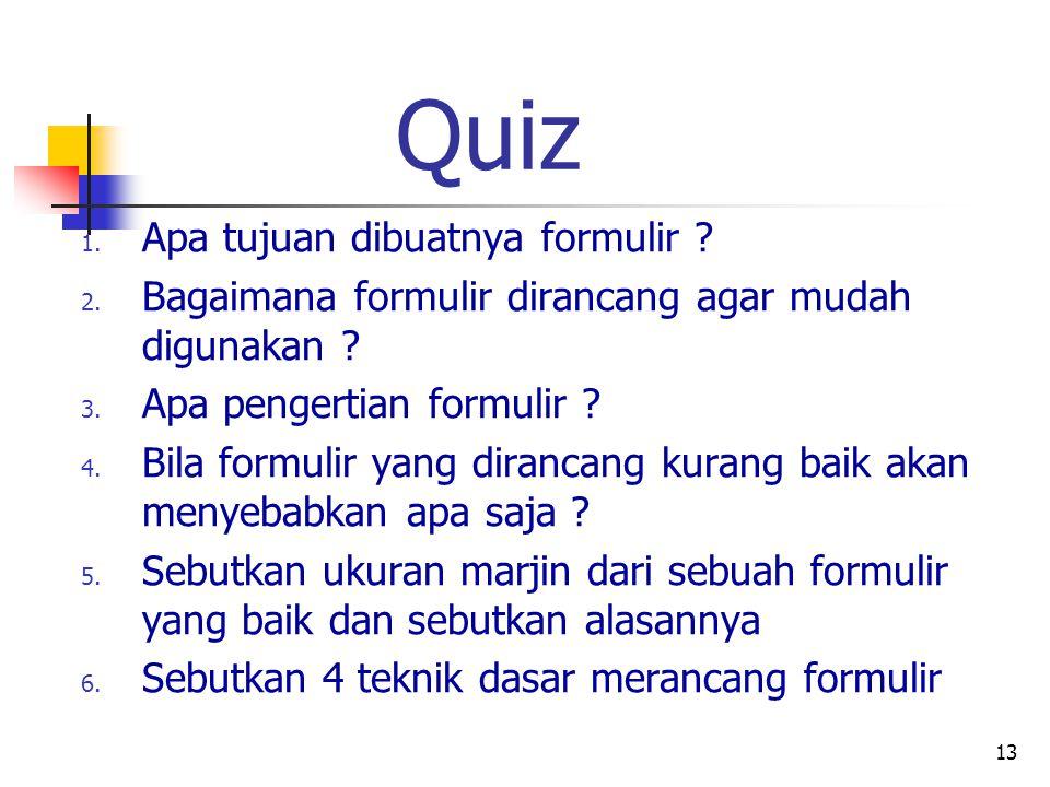 13 Quiz 1. Apa tujuan dibuatnya formulir ? 2. Bagaimana formulir dirancang agar mudah digunakan ? 3. Apa pengertian formulir ? 4. Bila formulir yang d
