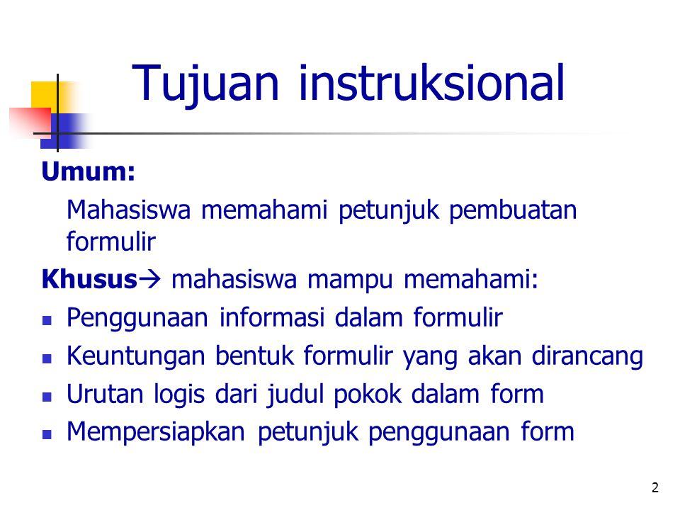 2 Tujuan instruksional Umum: Mahasiswa memahami petunjuk pembuatan formulir Khusus  mahasiswa mampu memahami: Penggunaan informasi dalam formulir Keuntungan bentuk formulir yang akan dirancang Urutan logis dari judul pokok dalam form Mempersiapkan petunjuk penggunaan form