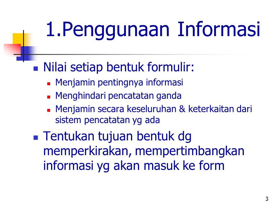 3 1.Penggunaan Informasi Nilai setiap bentuk formulir: Menjamin pentingnya informasi Menghindari pencatatan ganda Menjamin secara keseluruhan & keterkaitan dari sistem pencatatan yg ada Tentukan tujuan bentuk dg memperkirakan, mempertimbangkan informasi yg akan masuk ke form