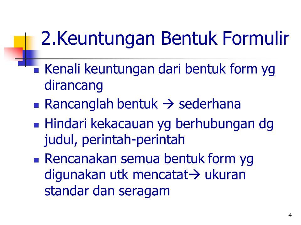 4 2.Keuntungan Bentuk Formulir Kenali keuntungan dari bentuk form yg dirancang Rancanglah bentuk  sederhana Hindari kekacauan yg berhubungan dg judul, perintah-perintah Rencanakan semua bentuk form yg digunakan utk mencatat  ukuran standar dan seragam
