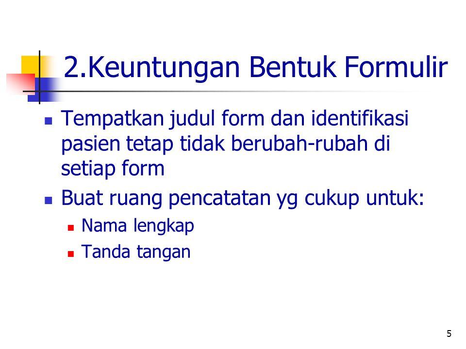 5 2.Keuntungan Bentuk Formulir Tempatkan judul form dan identifikasi pasien tetap tidak berubah-rubah di setiap form Buat ruang pencatatan yg cukup untuk: Nama lengkap Tanda tangan
