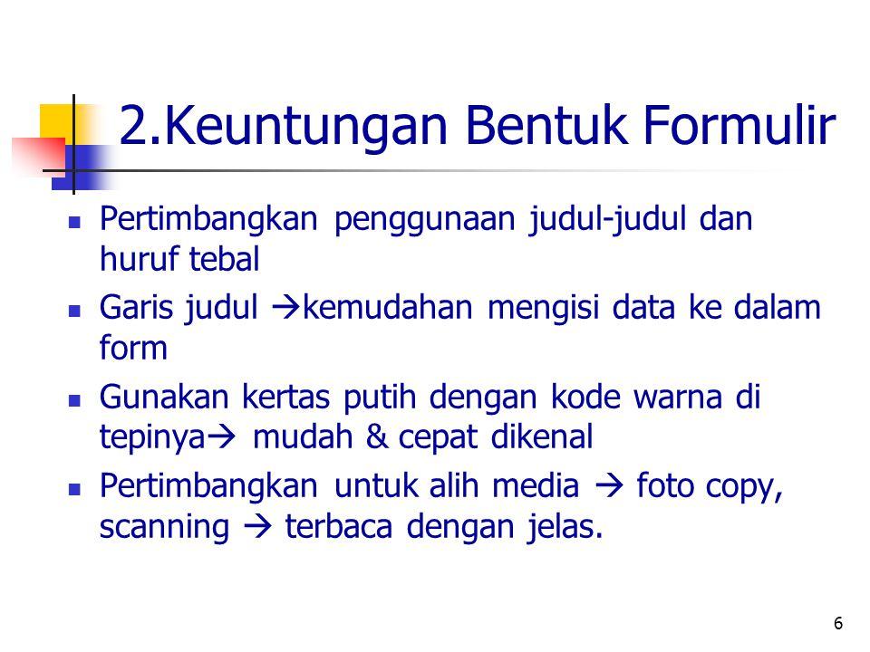 6 2.Keuntungan Bentuk Formulir Pertimbangkan penggunaan judul-judul dan huruf tebal Garis judul  kemudahan mengisi data ke dalam form Gunakan kertas