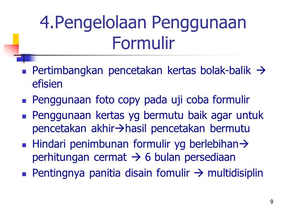 9 4.Pengelolaan Penggunaan Formulir Pertimbangkan pencetakan kertas bolak-balik  efisien Penggunaan foto copy pada uji coba formulir Penggunaan kertas yg bermutu baik agar untuk pencetakan akhir  hasil pencetakan bermutu Hindari penimbunan formulir yg berlebihan  perhitungan cermat  6 bulan persediaan Pentingnya panitia disain fomulir  multidisiplin