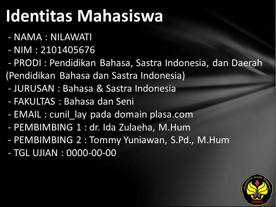 Identitas Mahasiswa - NAMA : NILAWATI - NIM : 2101405676 - PRODI : Pendidikan Bahasa, Sastra Indonesia, dan Daerah (Pendidikan Bahasa dan Sastra Indonesia) - JURUSAN : Bahasa & Sastra Indonesia - FAKULTAS : Bahasa dan Seni - EMAIL : cunil_lay pada domain plasa.com - PEMBIMBING 1 : dr.