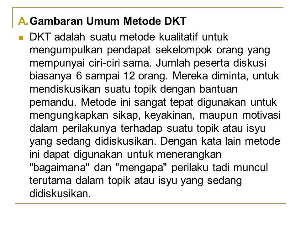 A.Gambaran Umum Metode DKT DKT adalah suatu metode kualitatif untuk mengumpulkan pendapat sekelompok orang yang mempunyai ciri-ciri sama. Jumlah peser