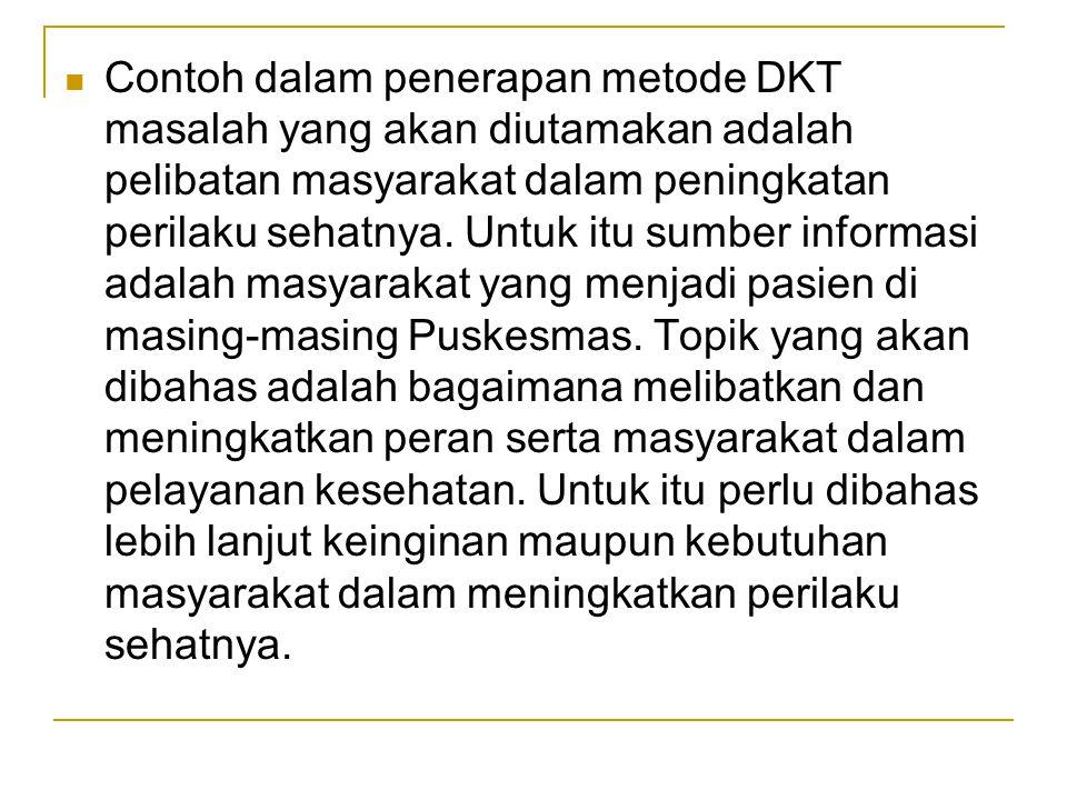 Contoh dalam penerapan metode DKT masalah yang akan diutamakan adalah pelibatan masyarakat dalam peningkatan perilaku sehatnya. Untuk itu sumber infor