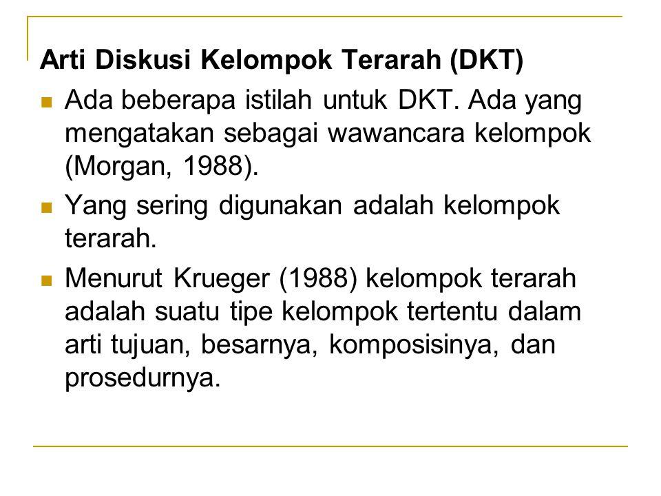 Arti Diskusi Kelompok Terarah (DKT) Ada beberapa istilah untuk DKT. Ada yang mengatakan sebagai wawancara kelompok (Morgan, 1988). Yang sering digunak