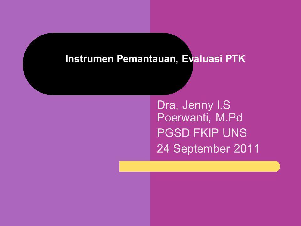 Dra, Jenny I.S Poerwanti, M.Pd PGSD FKIP UNS 24 September 2011 Instrumen Pemantauan, Evaluasi PTK