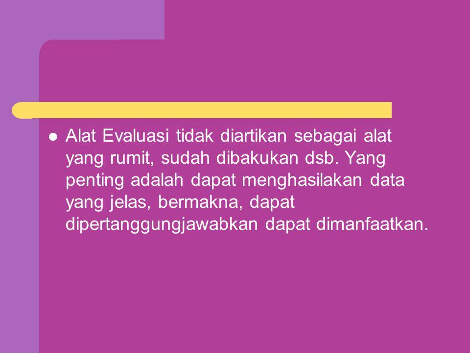 Alat Evaluasi tidak diartikan sebagai alat yang rumit, sudah dibakukan dsb.