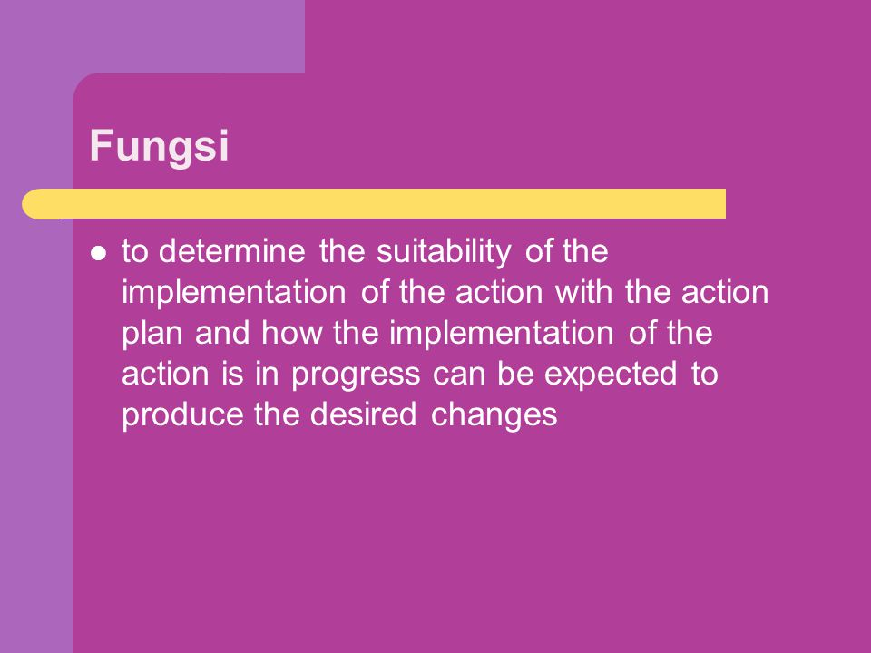 Fungsi to determine the suitability of the implementation of the action with the action plan and how the implementation of the action is in progress c