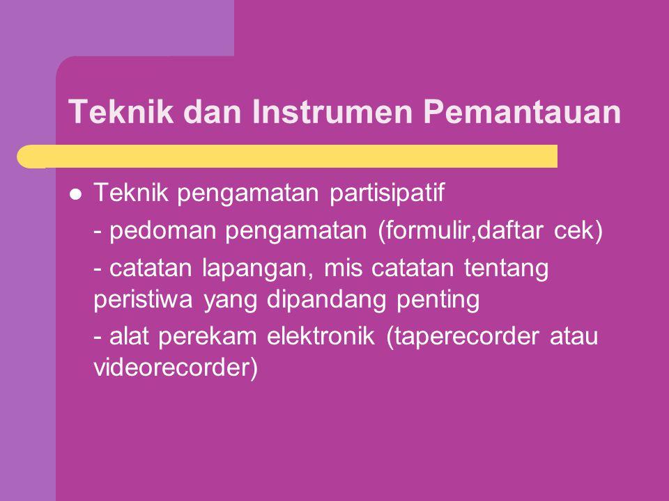 Teknik dan Instrumen Pemantauan Teknik pengamatan partisipatif - pedoman pengamatan (formulir,daftar cek) - catatan lapangan, mis catatan tentang peristiwa yang dipandang penting - alat perekam elektronik (taperecorder atau videorecorder)