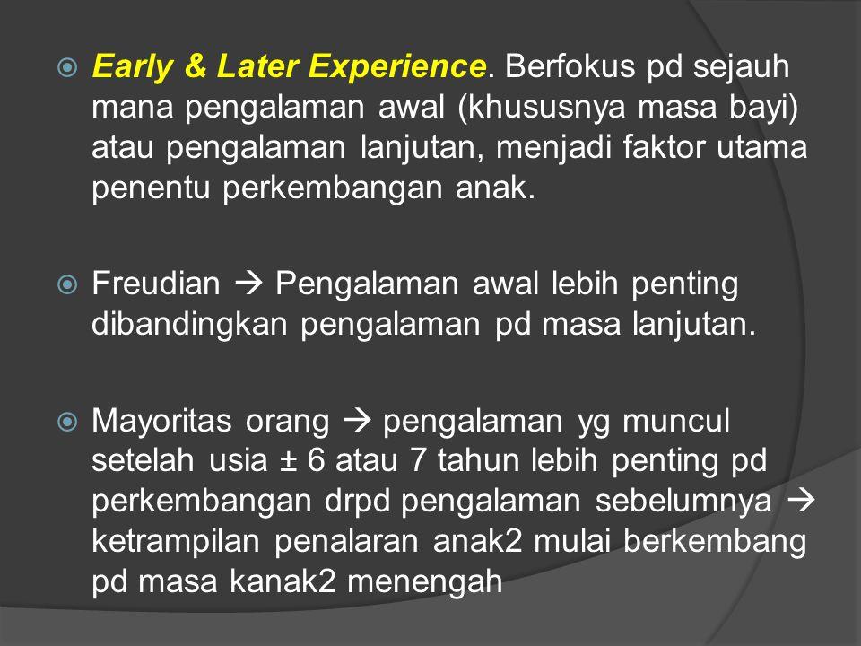  Early & Later Experience. Berfokus pd sejauh mana pengalaman awal (khususnya masa bayi) atau pengalaman lanjutan, menjadi faktor utama penentu perke