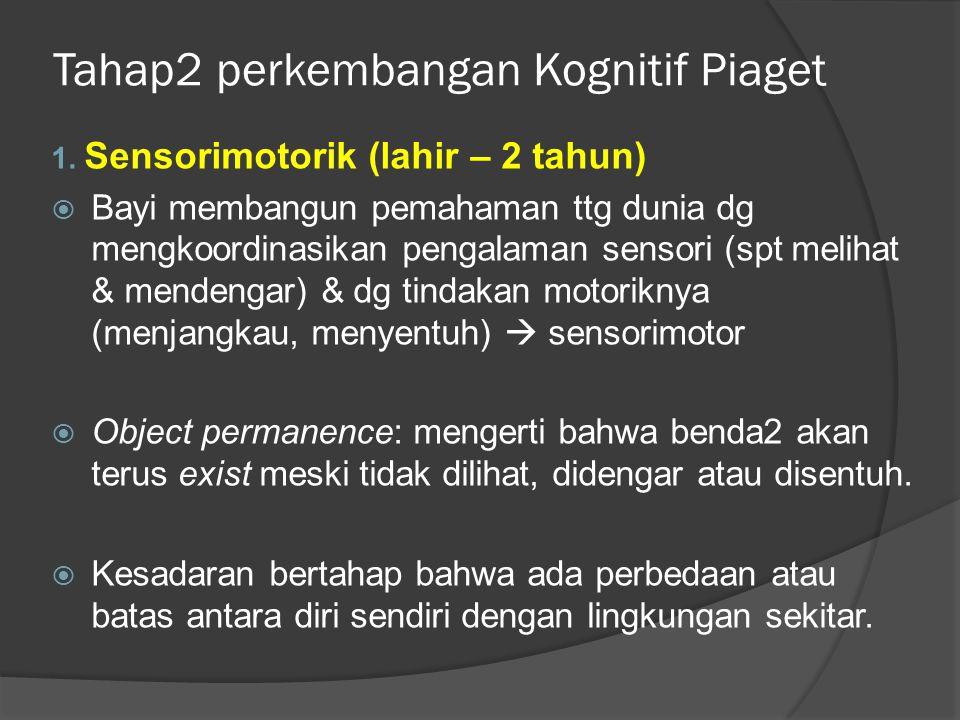 Tahap2 perkembangan Kognitif Piaget 1. Sensorimotorik (lahir – 2 tahun)  Bayi membangun pemahaman ttg dunia dg mengkoordinasikan pengalaman sensori (