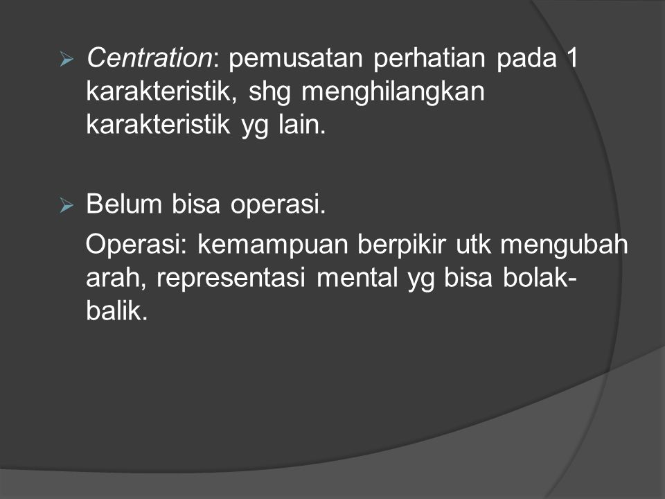  Centration: pemusatan perhatian pada 1 karakteristik, shg menghilangkan karakteristik yg lain.  Belum bisa operasi. Operasi: kemampuan berpikir utk