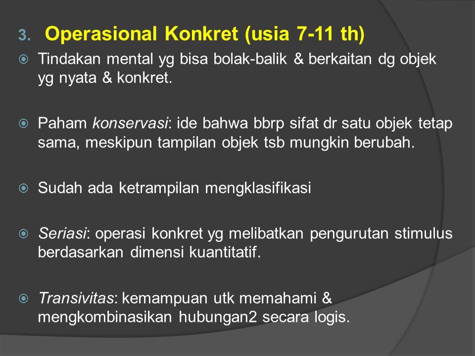 3. Operasional Konkret (usia 7-11 th)  Tindakan mental yg bisa bolak-balik & berkaitan dg objek yg nyata & konkret.  Paham konservasi: ide bahwa bbr