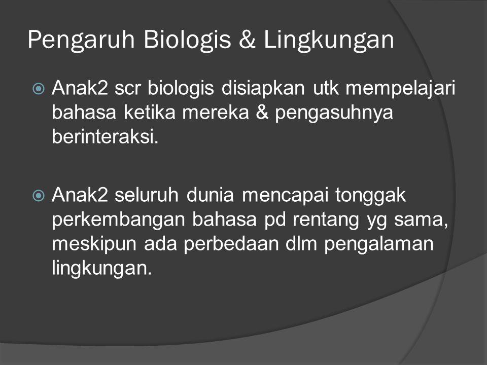 Pengaruh Biologis & Lingkungan  Anak2 scr biologis disiapkan utk mempelajari bahasa ketika mereka & pengasuhnya berinteraksi.  Anak2 seluruh dunia m