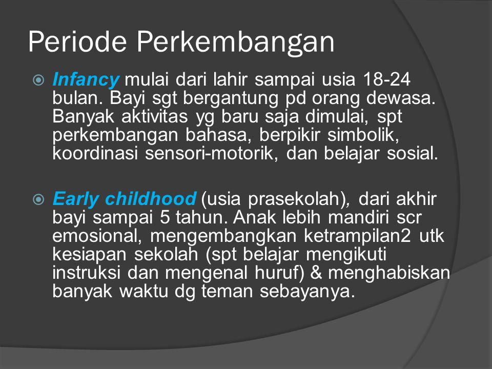 Periode Perkembangan  Infancy mulai dari lahir sampai usia 18-24 bulan. Bayi sgt bergantung pd orang dewasa. Banyak aktivitas yg baru saja dimulai, s