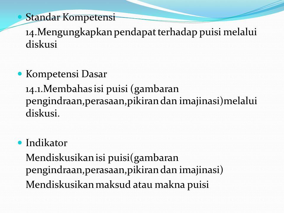 Standar Kompetensi 14.Mengungkapkan pendapat terhadap puisi melalui diskusi Kompetensi Dasar 14.1.Membahas isi puisi (gambaran pengindraan,perasaan,pi