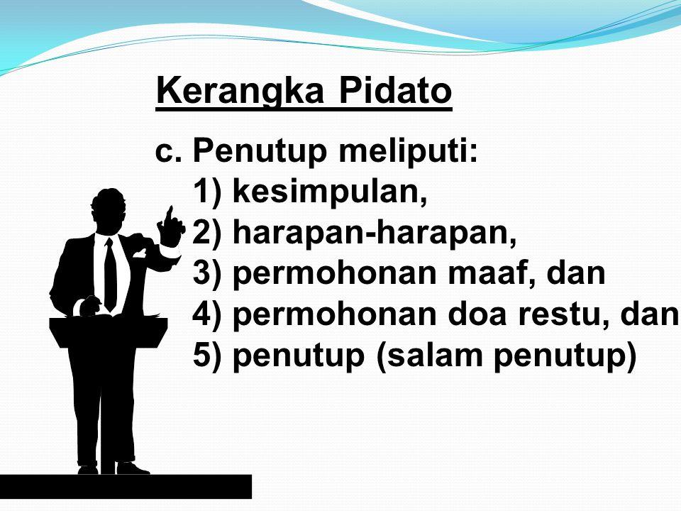 Kerangka Pidato a. Pembukaan meliputi: 1) salam dan menyapa, 2) ucapan puji syukur, 2) ucapan terima kasih, dan 3) tujuan. b. Isi meliputi: 1) latar b