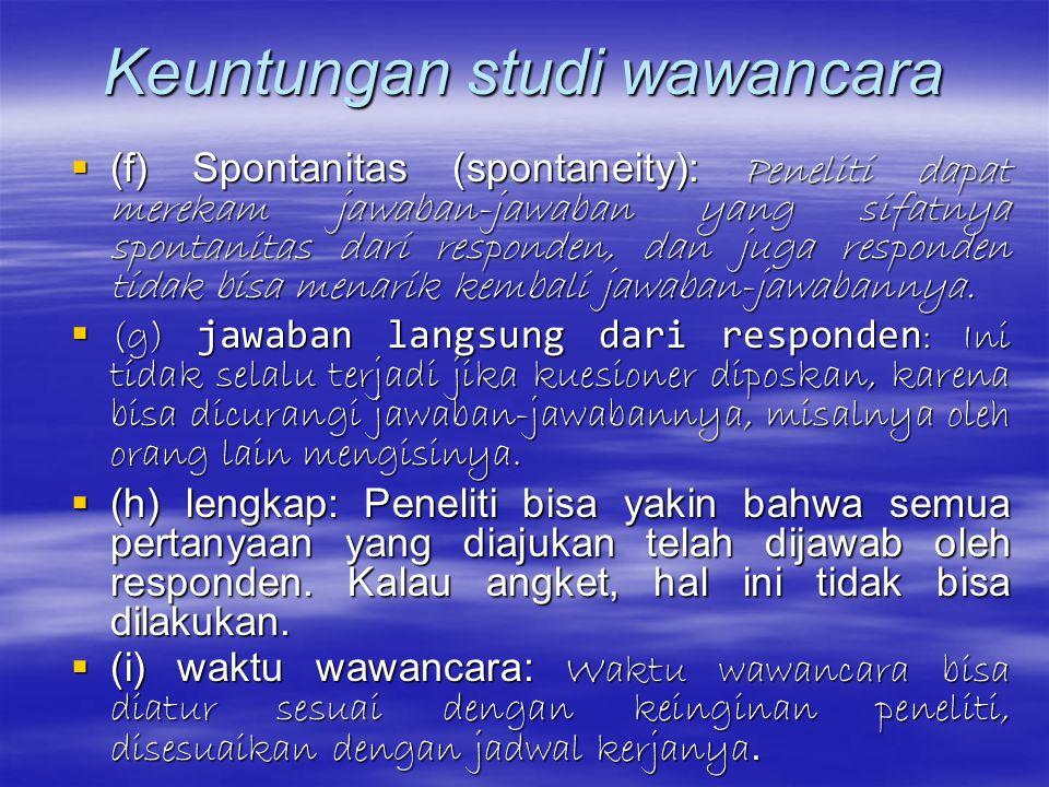 Keuntungan studi wawancara (c) perilaku nonverbal: Peneliti bisa mengamati secara langsung perilaku nonverbal responden sehingga bisa memeriksa validi