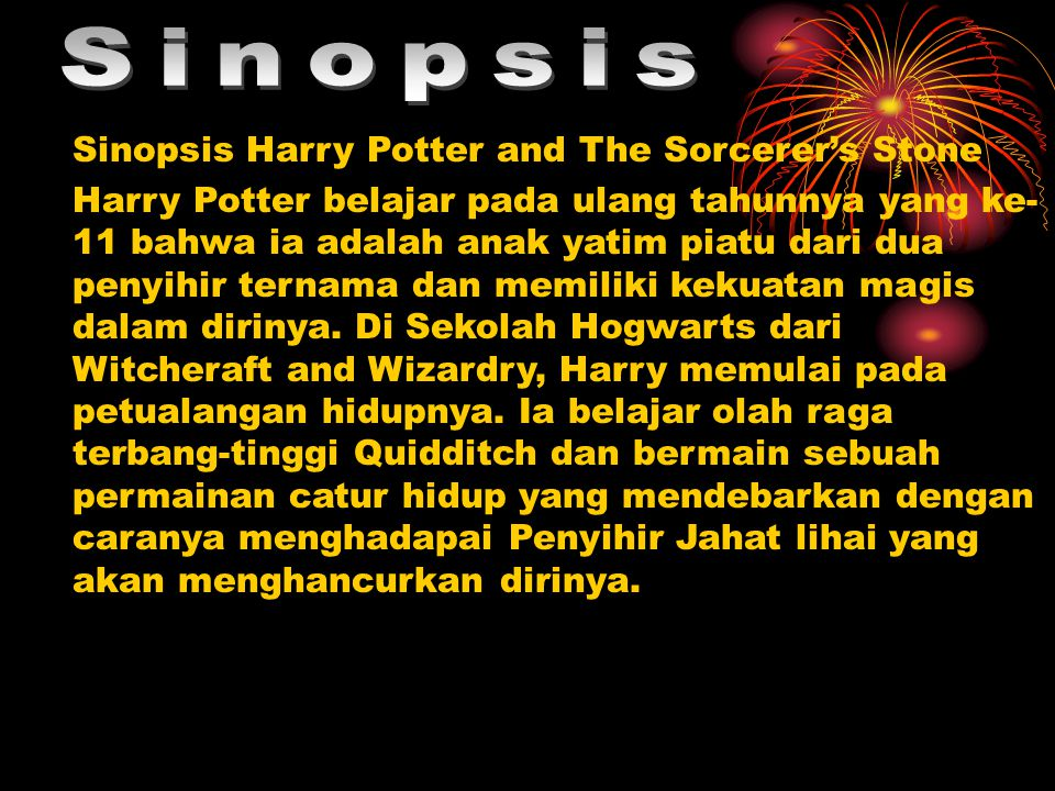 Sinopsis Harry Potter and The Sorcerer's Stone Harry Potter belajar pada ulang tahunnya yang ke- 11 bahwa ia adalah anak yatim piatu dari dua penyihir