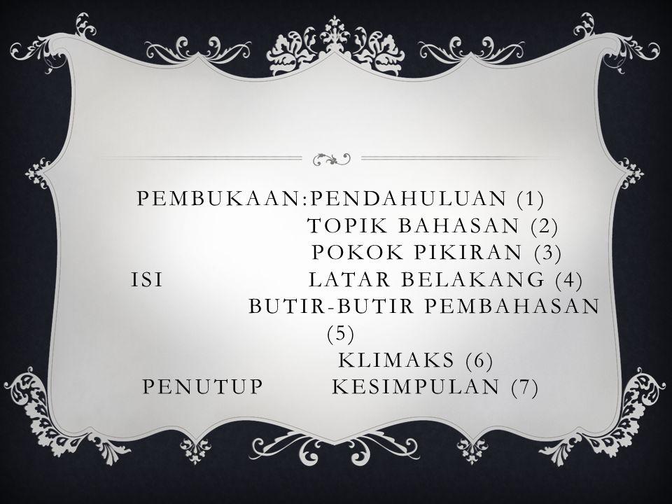 PEMBUKAAN:PENDAHULUAN (1) TOPIK BAHASAN (2) POKOK PIKIRAN (3) ISI LATAR BELAKANG (4) BUTIR-BUTIR PEMBAHASAN (5) KLIMAKS (6) PENUTUP KESIMPULAN (7)