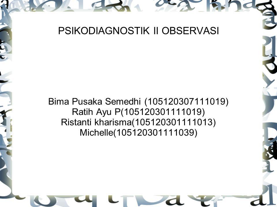 PSIKODIAGNOSTIK II OBSERVASI Bima Pusaka Semedhi (105120307111019) Ratih Ayu P(105120301111019) Ristanti kharisma(105120301111013) Michelle(105120301111039)