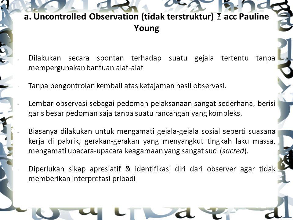 a. Uncontrolled Observation (tidak terstruktur)  acc Pauline Young Dilakukan secara spontan terhadap suatu gejala tertentu tanpa mempergunakan bantua