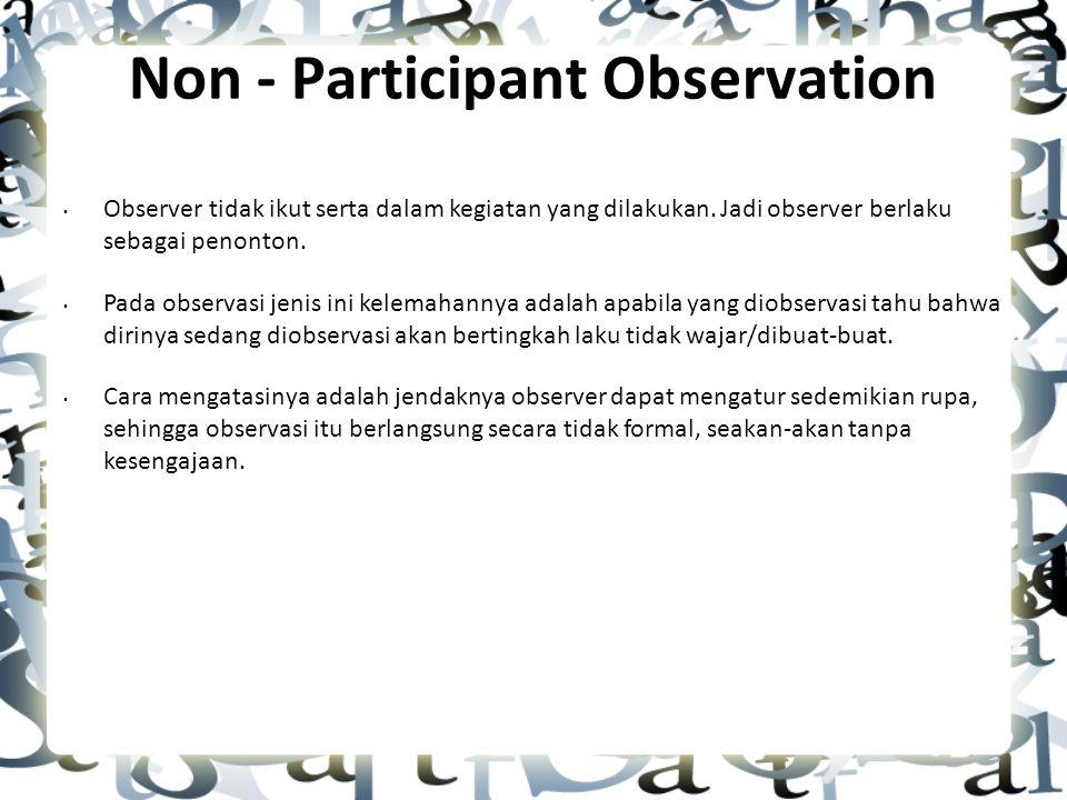 Non - Participant Observation Observer tidak ikut serta dalam kegiatan yang dilakukan.