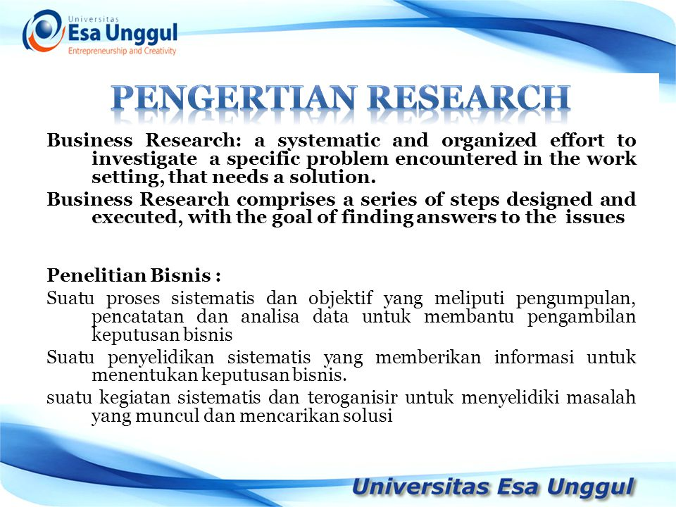 Business Research: a systematic and organized effort to investigate a specific problem encountered in the work setting, that needs a solution.