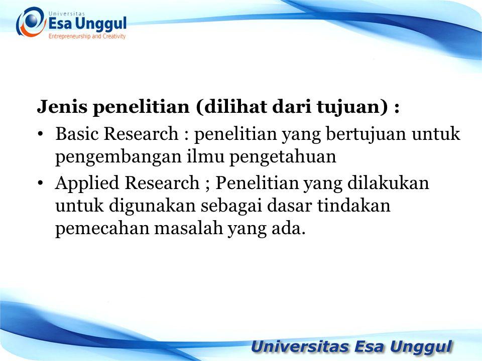 Jenis penelitian (dilihat dari tujuan) : Basic Research : penelitian yang bertujuan untuk pengembangan ilmu pengetahuan Applied Research ; Penelitian