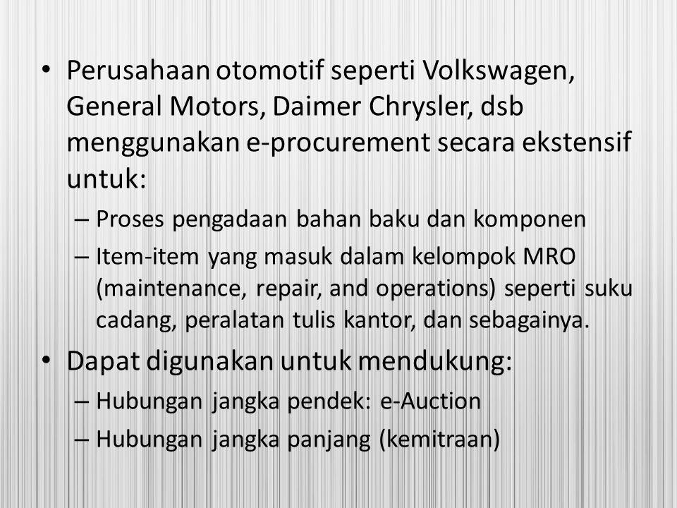 Perusahaan otomotif seperti Volkswagen, General Motors, Daimer Chrysler, dsb menggunakan e-procurement secara ekstensif untuk: – Proses pengadaan baha