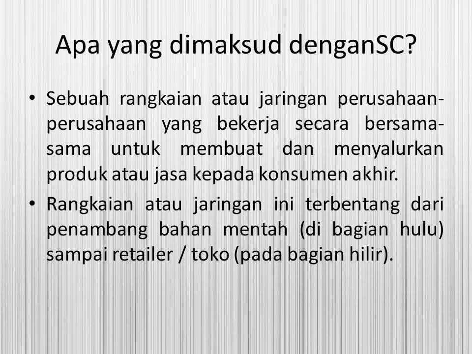 Apa yang dimaksud denganSC? Sebuah rangkaian atau jaringan perusahaan- perusahaan yang bekerja secara bersama- sama untuk membuat dan menyalurkan prod