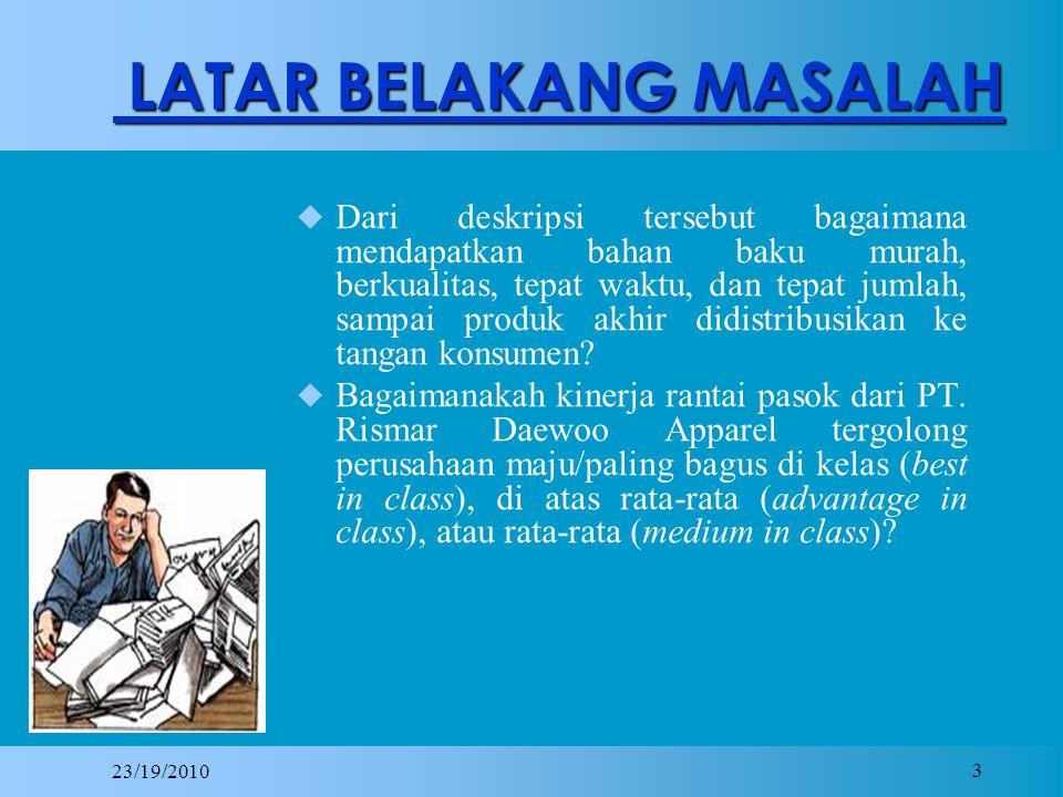 23/19/2010 3 LATAR BELAKANG MASALAH DDari deskripsi tersebut bagaimana mendapatkan bahan baku murah, berkualitas, tepat waktu, dan tepat jumlah, sampai produk akhir didistribusikan ke tangan konsumen.